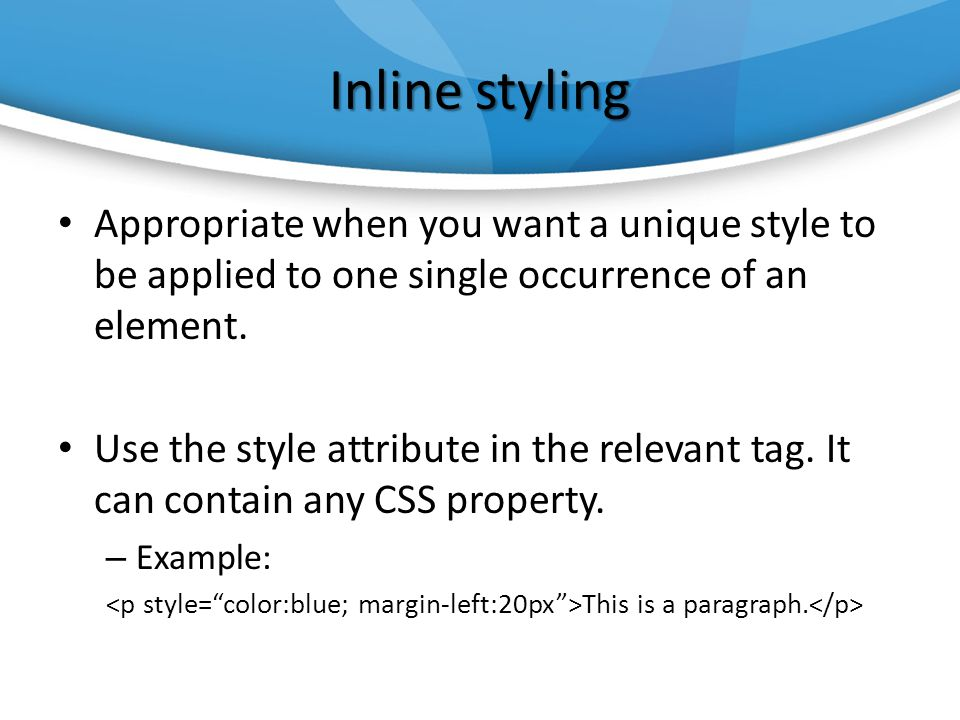 Inline styling Appropriate when you want a unique style to be applied to one single occurrence of an element.
