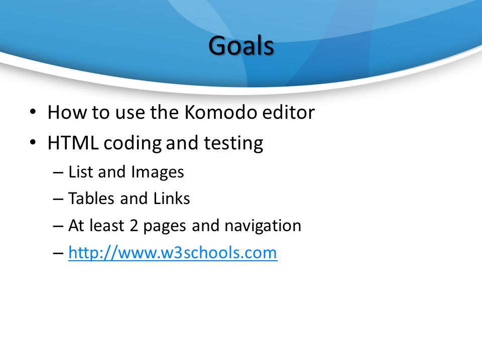 Goals How to use the Komodo editor HTML coding and testing – List and Images – Tables and Links – At least 2 pages and navigation –