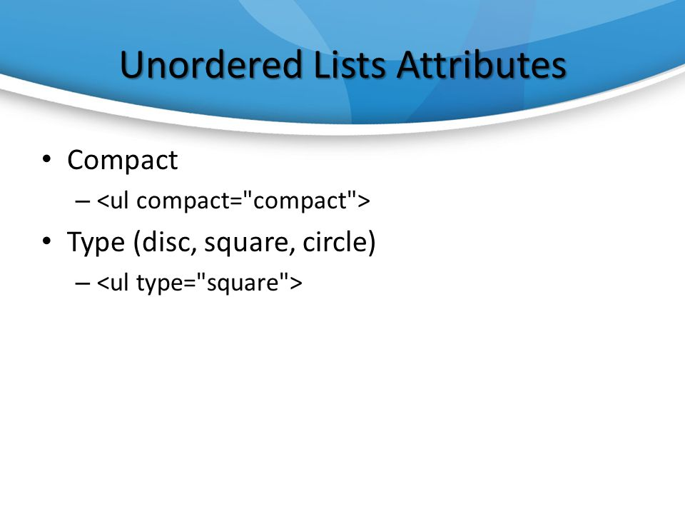 Unordered Lists Attributes Compact – Type (disc, square, circle) –