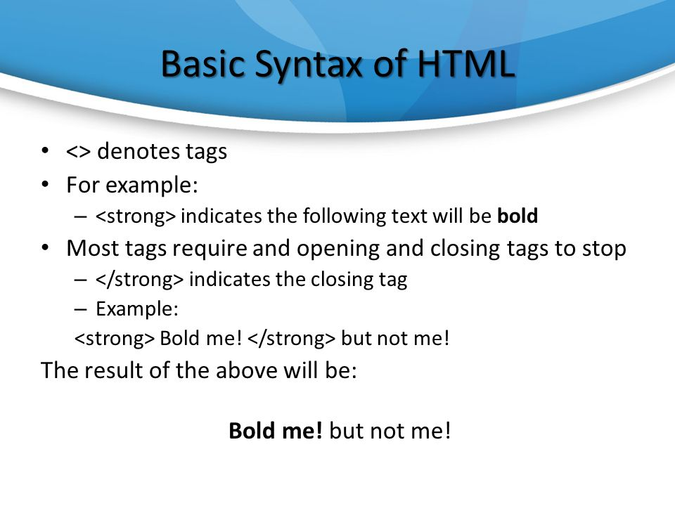 Basic Syntax of HTML <> denotes tags For example: – indicates the following text will be bold Most tags require and opening and closing tags to stop – indicates the closing tag – Example: Bold me.
