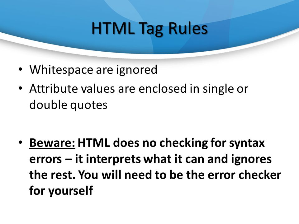 HTML Tag Rules Whitespace are ignored Attribute values are enclosed in single or double quotes Beware: HTML does no checking for syntax errors – it interprets what it can and ignores the rest.