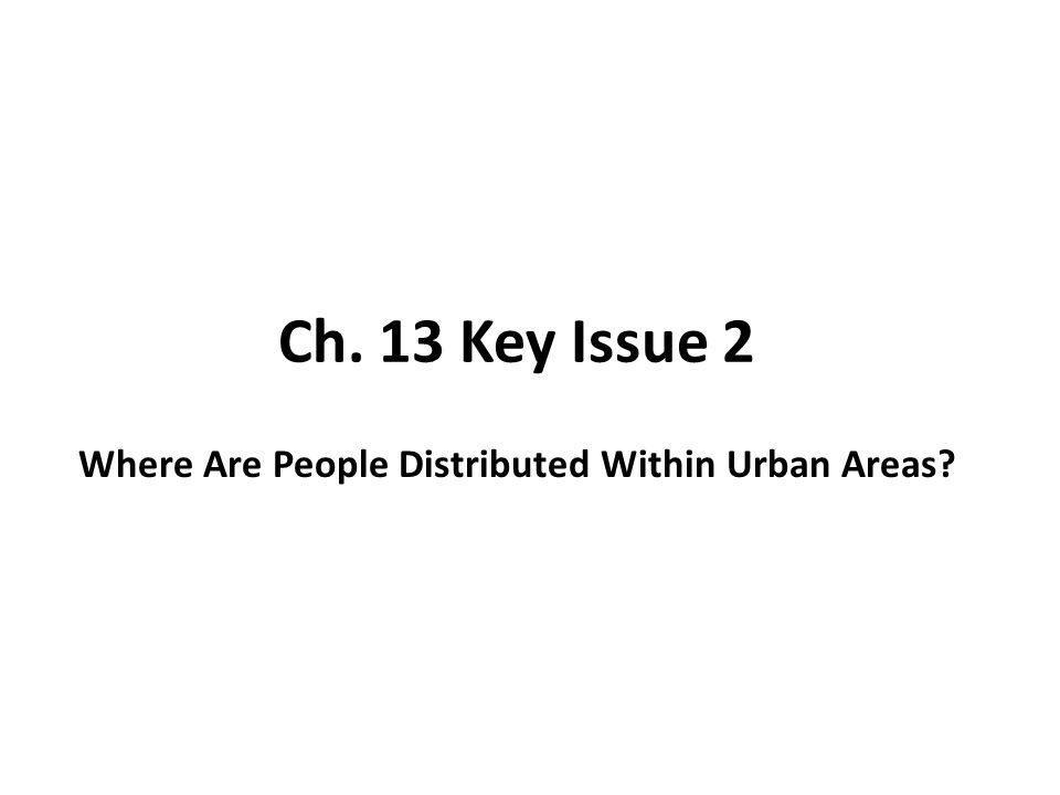 Ch. 13 Key Issue 2 Where Are People Distributed Within Urban Areas
