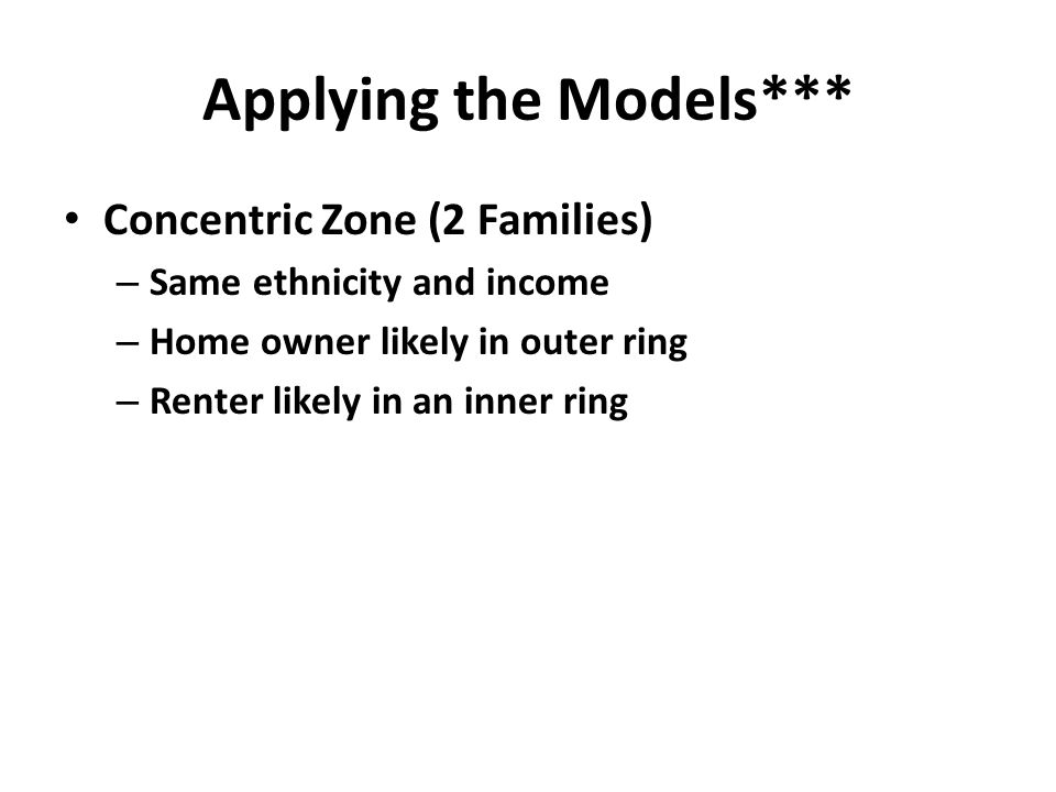 Applying the Models*** Concentric Zone (2 Families) – Same ethnicity and income – Home owner likely in outer ring – Renter likely in an inner ring
