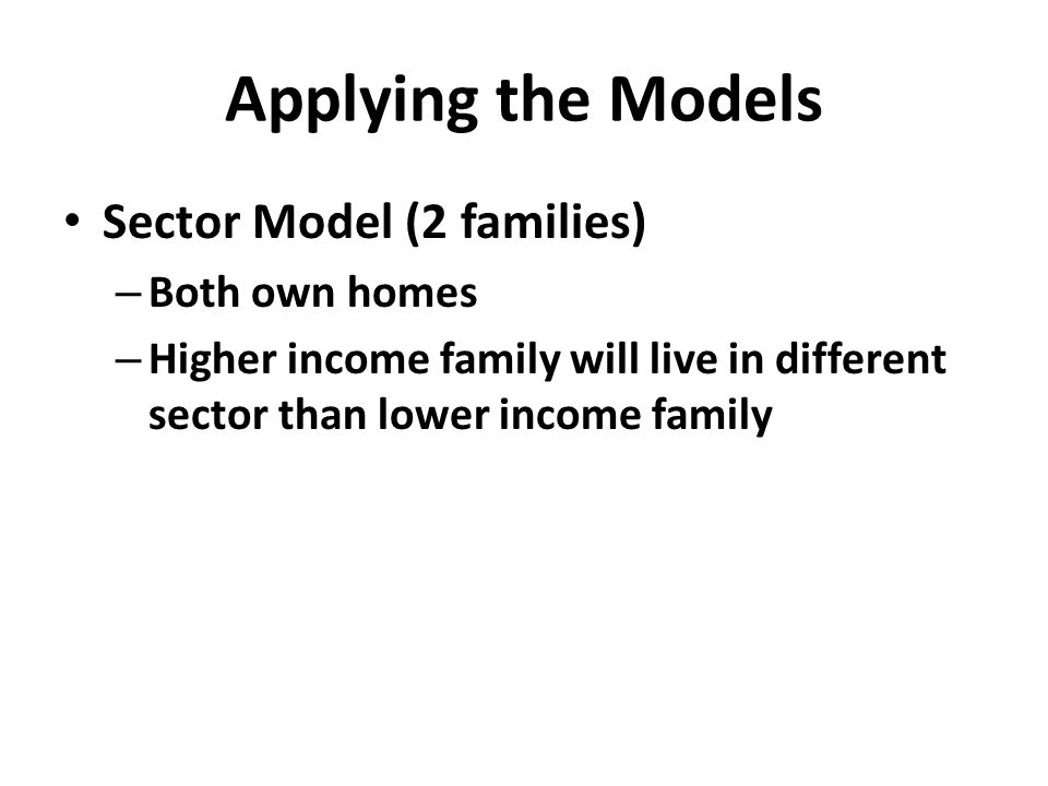 Applying the Models Sector Model (2 families) – Both own homes – Higher income family will live in different sector than lower income family