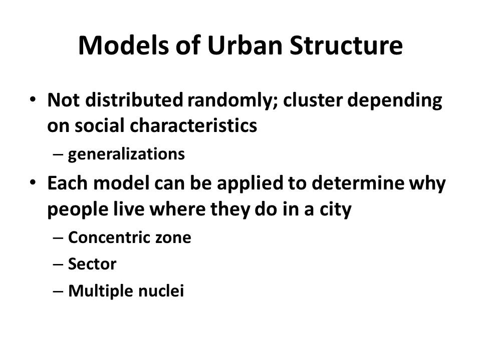 Models of Urban Structure Not distributed randomly; cluster depending on social characteristics – generalizations Each model can be applied to determine why people live where they do in a city – Concentric zone – Sector – Multiple nuclei