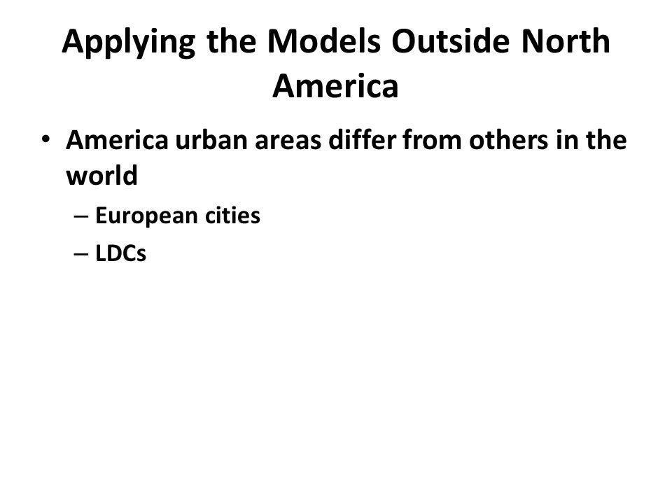 Applying the Models Outside North America America urban areas differ from others in the world – European cities – LDCs