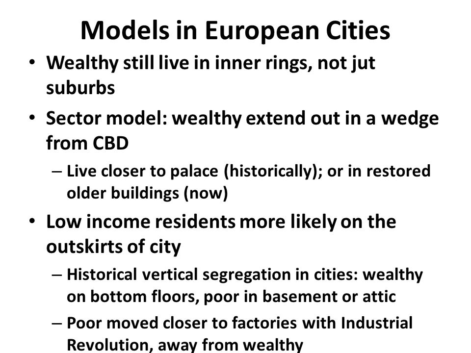 Models in European Cities Wealthy still live in inner rings, not jut suburbs Sector model: wealthy extend out in a wedge from CBD – Live closer to palace (historically); or in restored older buildings (now) Low income residents more likely on the outskirts of city – Historical vertical segregation in cities: wealthy on bottom floors, poor in basement or attic – Poor moved closer to factories with Industrial Revolution, away from wealthy