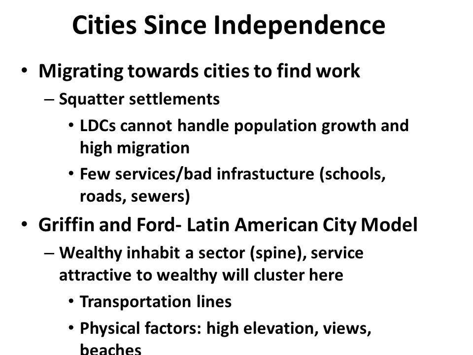 Cities Since Independence Migrating towards cities to find work – Squatter settlements LDCs cannot handle population growth and high migration Few services/bad infrastucture (schools, roads, sewers) Griffin and Ford- Latin American City Model – Wealthy inhabit a sector (spine), service attractive to wealthy will cluster here Transportation lines Physical factors: high elevation, views, beaches