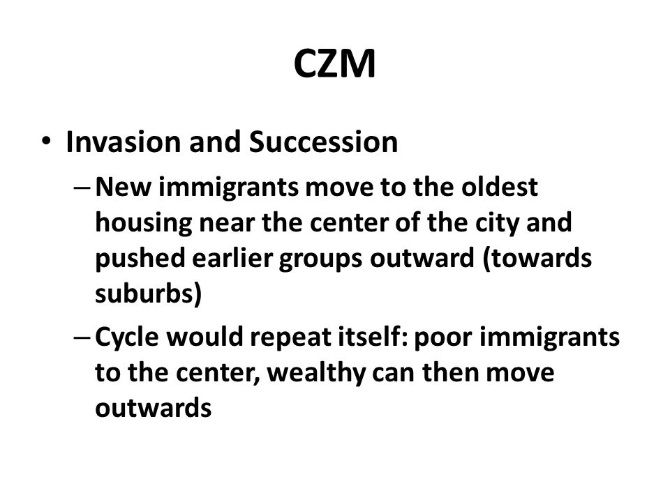 CZM Invasion and Succession – New immigrants move to the oldest housing near the center of the city and pushed earlier groups outward (towards suburbs) – Cycle would repeat itself: poor immigrants to the center, wealthy can then move outwards