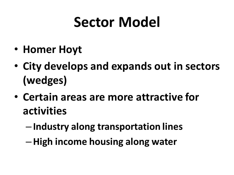 Sector Model Homer Hoyt City develops and expands out in sectors (wedges) Certain areas are more attractive for activities – Industry along transportation lines – High income housing along water