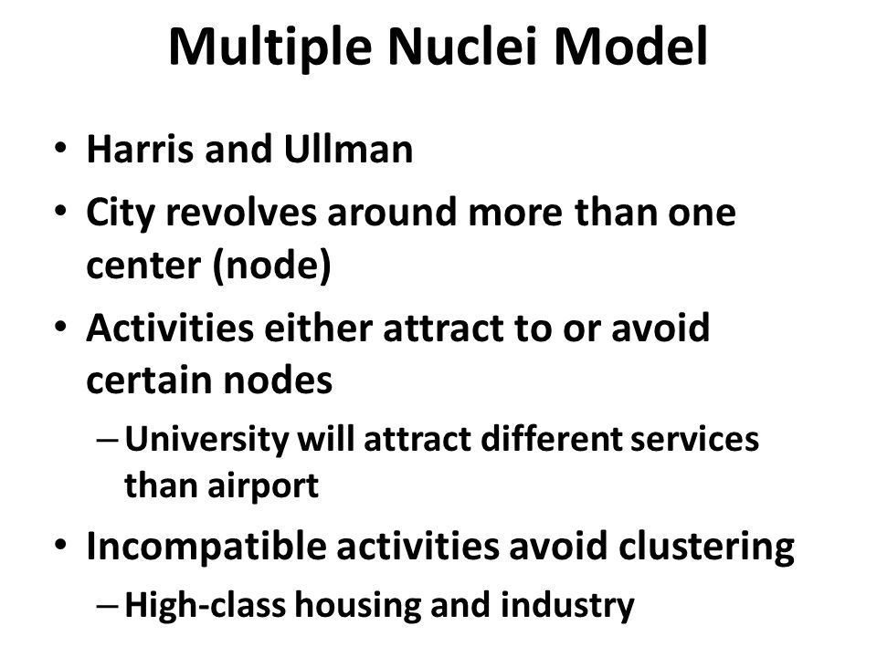 Multiple Nuclei Model Harris and Ullman City revolves around more than one center (node) Activities either attract to or avoid certain nodes – University will attract different services than airport Incompatible activities avoid clustering – High-class housing and industry