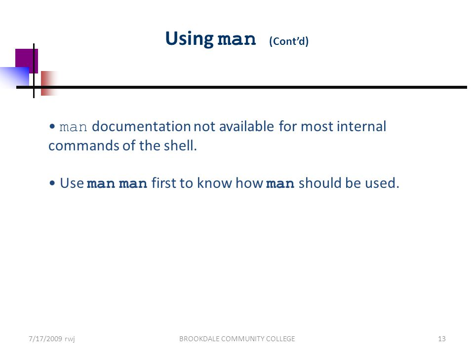 7/17/2009 rwjBROOKDALE COMMUNITY COLLEGE13 Using man (Cont'd) man documentation not available for most internal commands of the shell.