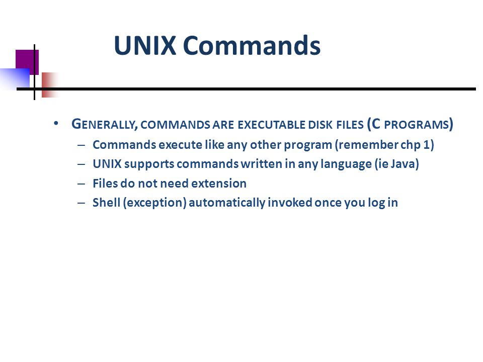 UNIX Commands G ENERALLY, COMMANDS ARE EXECUTABLE DISK FILES (C PROGRAMS ) – Commands execute like any other program (remember chp 1) – UNIX supports commands written in any language (ie Java) – Files do not need extension – Shell (exception) automatically invoked once you log in