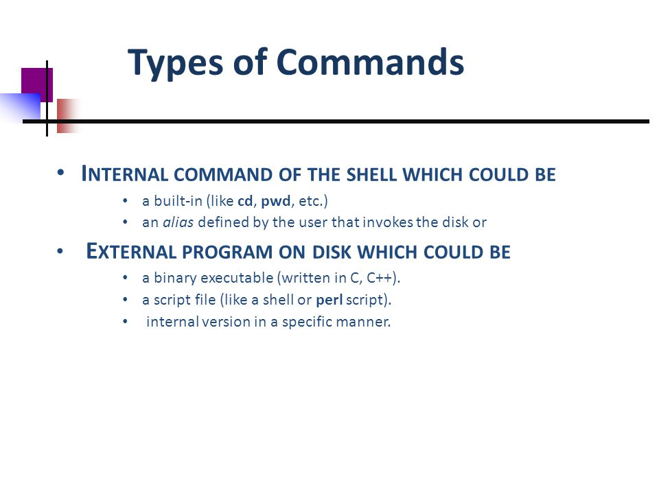 Types of Commands I NTERNAL COMMAND OF THE SHELL WHICH COULD BE a built-in (like cd, pwd, etc.) an alias defined by the user that invokes the disk or E XTERNAL PROGRAM ON DISK WHICH COULD BE a binary executable (written in C, C++).