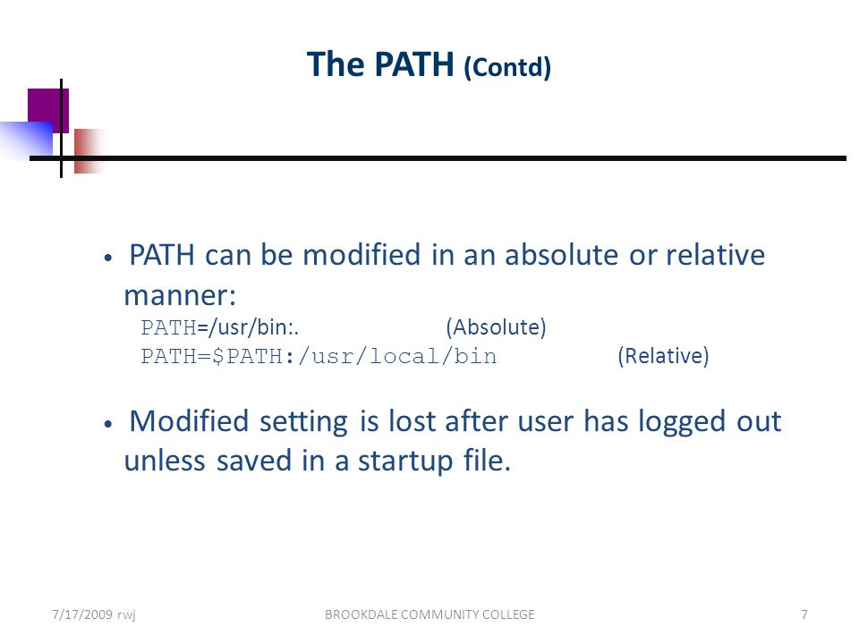 7/17/2009 rwjBROOKDALE COMMUNITY COLLEGE7 The PATH (Contd) PATH can be modified in an absolute or relative manner: PATH =/usr/bin:.