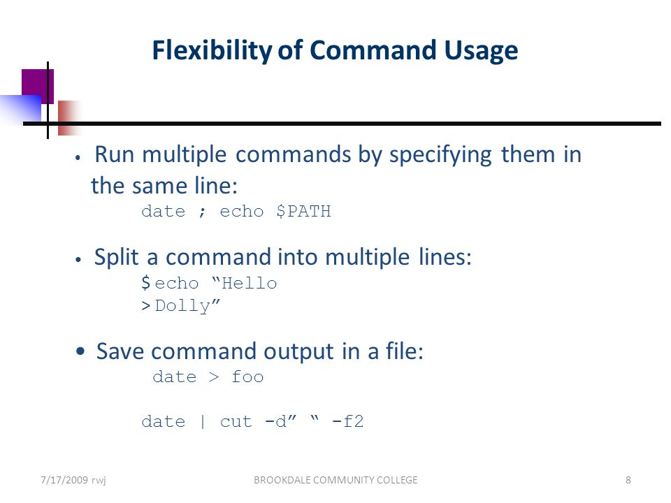 Flexibility of Command Usage Run multiple commands by specifying them in the same line: date ; echo $PATH Split a command into multiple lines: $ echo Hello > Dolly Save command output in a file: date > foo date | cut -d -f2 7/17/2009 rwjBROOKDALE COMMUNITY COLLEGE8
