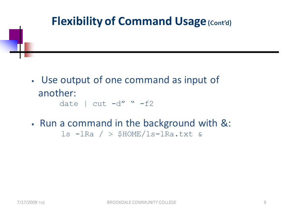 7/17/2009 rwjBROOKDALE COMMUNITY COLLEGE9 Flexibility of Command Usage (Cont'd) Use output of one command as input of another: date | cut -d -f2 Run a command in the background with &: ls -lRa / > $HOME/ls-lRa.txt &