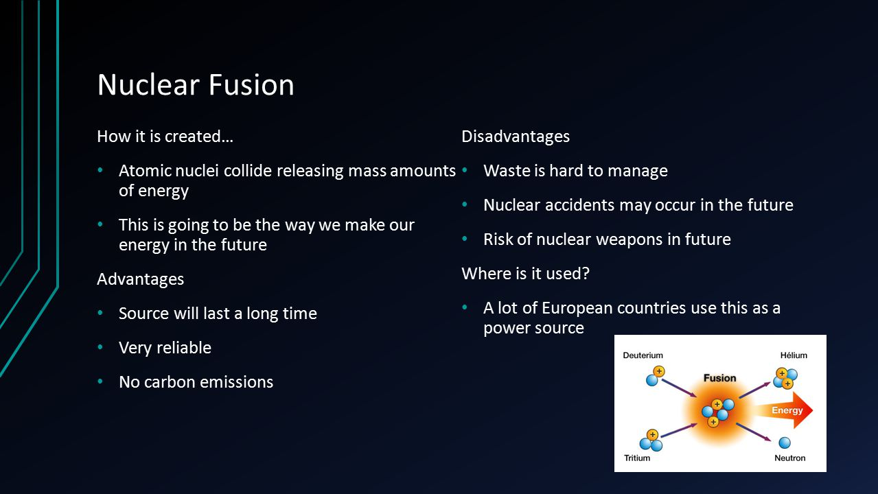 Nuclear Fusion How it is created… Atomic nuclei collide releasing mass amounts of energy This is going to be the way we make our energy in the future Advantages Source will last a long time Very reliable No carbon emissions Disadvantages Waste is hard to manage Nuclear accidents may occur in the future Risk of nuclear weapons in future Where is it used.