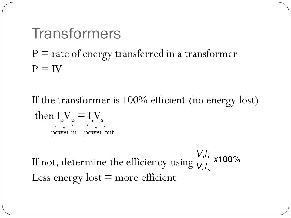 Transformers P = rate of energy transferred in a transformer P = IV If the transformer is 100% efficient (no energy lost) then I p V p = I s V s power in power out If not, determine the efficiency using Less energy lost = more efficient