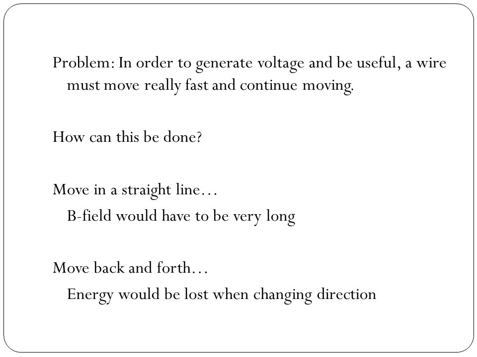 Problem: In order to generate voltage and be useful, a wire must move really fast and continue moving.