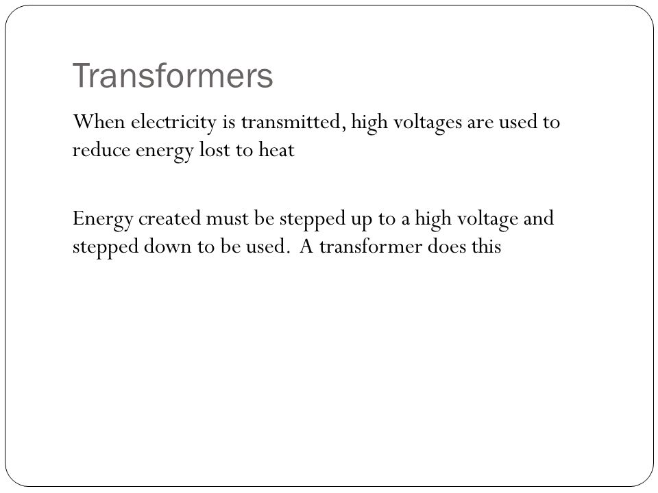 Transformers When electricity is transmitted, high voltages are used to reduce energy lost to heat Energy created must be stepped up to a high voltage and stepped down to be used.