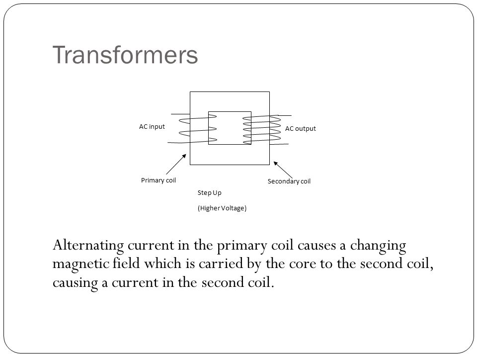 Transformers Alternating current in the primary coil causes a changing magnetic field which is carried by the core to the second coil, causing a current in the second coil.