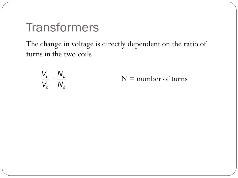 Transformers The change in voltage is directly dependent on the ratio of turns in the two coils N = number of turns