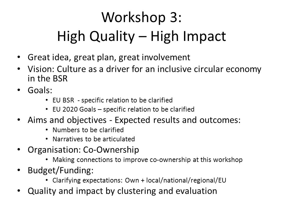 Workshop 3: High Quality – High Impact Great idea, great plan, great involvement Vision: Culture as a driver for an inclusive circular economy in the BSR Goals: EU BSR - specific relation to be clarified EU 2020 Goals – specific relation to be clarified Aims and objectives - Expected results and outcomes: Numbers to be clarified Narratives to be articulated Organisation: Co-Ownership Making connections to improve co-ownership at this workshop Budget/Funding: Clarifying expectations: Own + local/national/regional/EU Quality and impact by clustering and evaluation