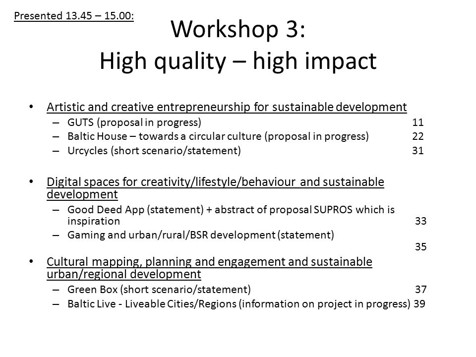 Workshop 3: High quality – high impact Artistic and creative entrepreneurship for sustainable development – GUTS (proposal in progress) 11 – Baltic House – towards a circular culture (proposal in progress) 22 – Urcycles (short scenario/statement) 31 Digital spaces for creativity/lifestyle/behaviour and sustainable development – Good Deed App (statement) + abstract of proposal SUPROS which is inspiration 33 – Gaming and urban/rural/BSR development (statement) 35 Cultural mapping, planning and engagement and sustainable urban/regional development – Green Box (short scenario/statement) 37 – Baltic Live - Liveable Cities/Regions (information on project in progress) 39 Presented – 15.00:
