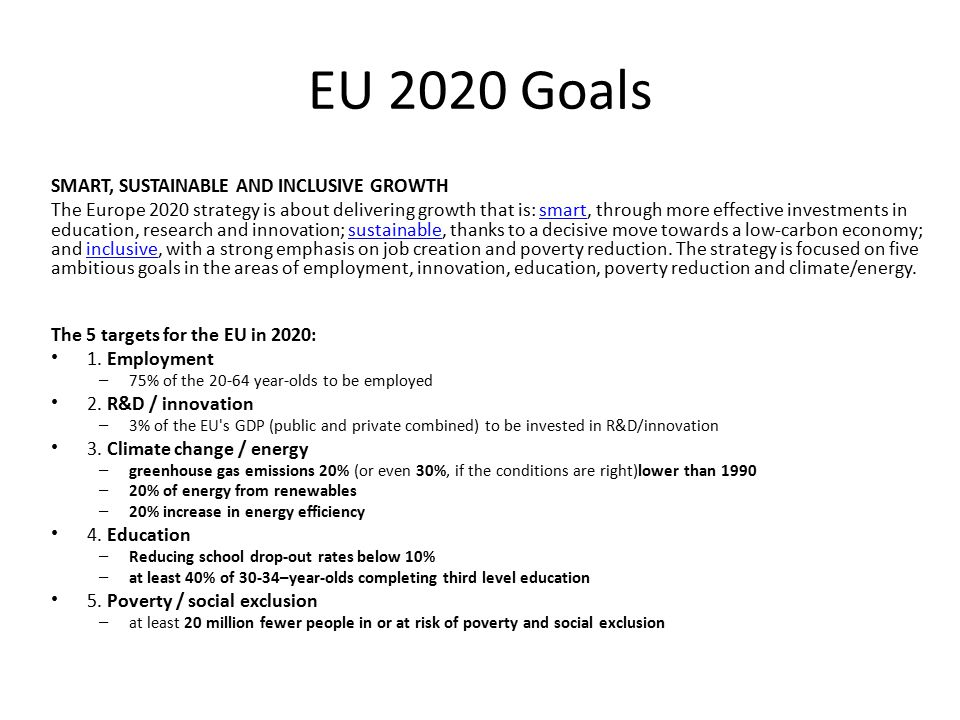 EU 2020 Goals SMART, SUSTAINABLE AND INCLUSIVE GROWTH The Europe 2020 strategy is about delivering growth that is: smart, through more effective investments in education, research and innovation; sustainable, thanks to a decisive move towards a low-carbon economy; and inclusive, with a strong emphasis on job creation and poverty reduction.