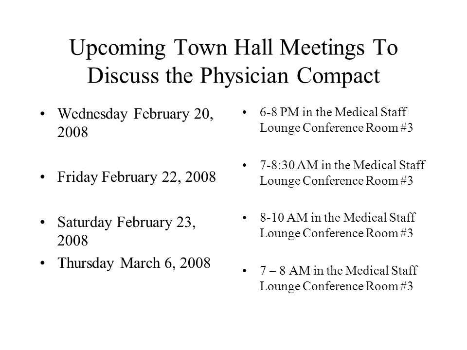 Upcoming Town Hall Meetings To Discuss the Physician Compact Wednesday February 20, 2008 Friday February 22, 2008 Saturday February 23, 2008 Thursday March 6, PM in the Medical Staff Lounge Conference Room #3 7-8:30 AM in the Medical Staff Lounge Conference Room # AM in the Medical Staff Lounge Conference Room #3 7 – 8 AM in the Medical Staff Lounge Conference Room #3