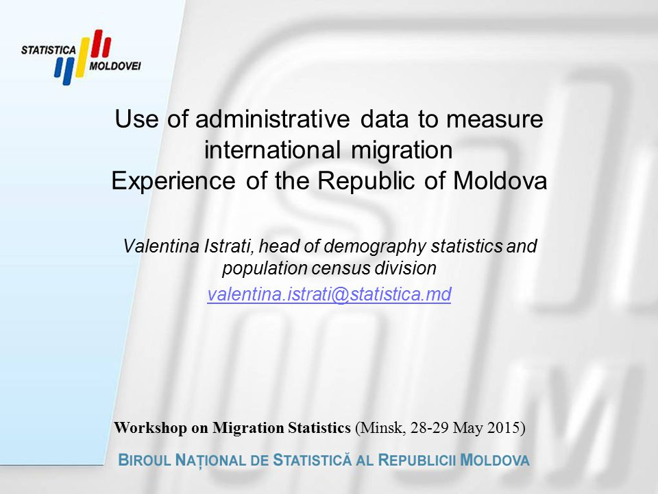Use of administrative data to measure international migration Experience of the Republic of Moldova Valentina Istrati, head of demography statistics and population census division Workshop on Migration Statistics (Minsk, 28 ‑ 29 May 2015)