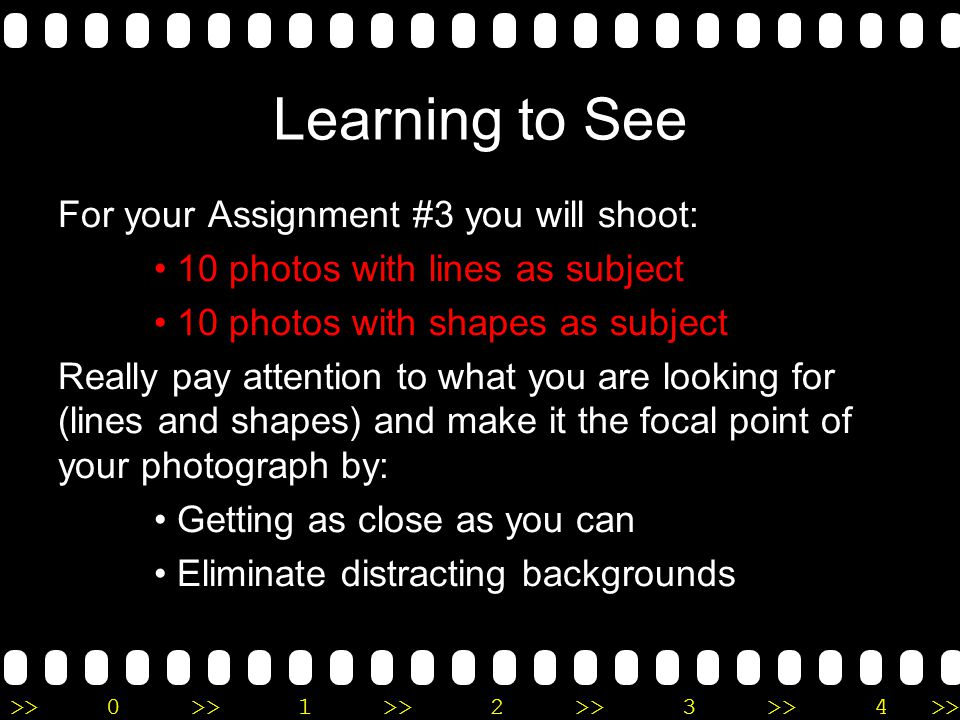 >>0 >>1 >> 2 >> 3 >> 4 >> Learning to See For your Assignment #3 you will shoot: 10 photos with lines as subject 10 photos with shapes as subject Really pay attention to what you are looking for (lines and shapes) and make it the focal point of your photograph by: Getting as close as you can Eliminate distracting backgrounds