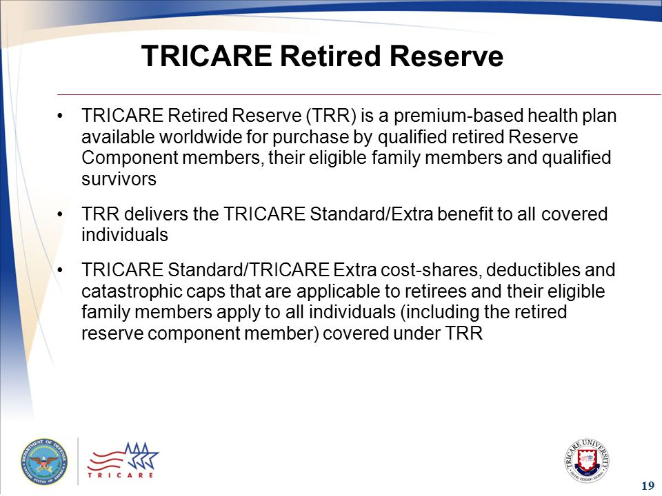TRICARE Retired Reserve TRICARE Retired Reserve (TRR) is a premium-based health plan available worldwide for purchase by qualified retired Reserve Component members, their eligible family members and qualified survivors TRR delivers the TRICARE Standard/Extra benefit to all covered individuals TRICARE Standard/TRICARE Extra cost-shares, deductibles and catastrophic caps that are applicable to retirees and their eligible family members apply to all individuals (including the retired reserve component member) covered under TRR 19