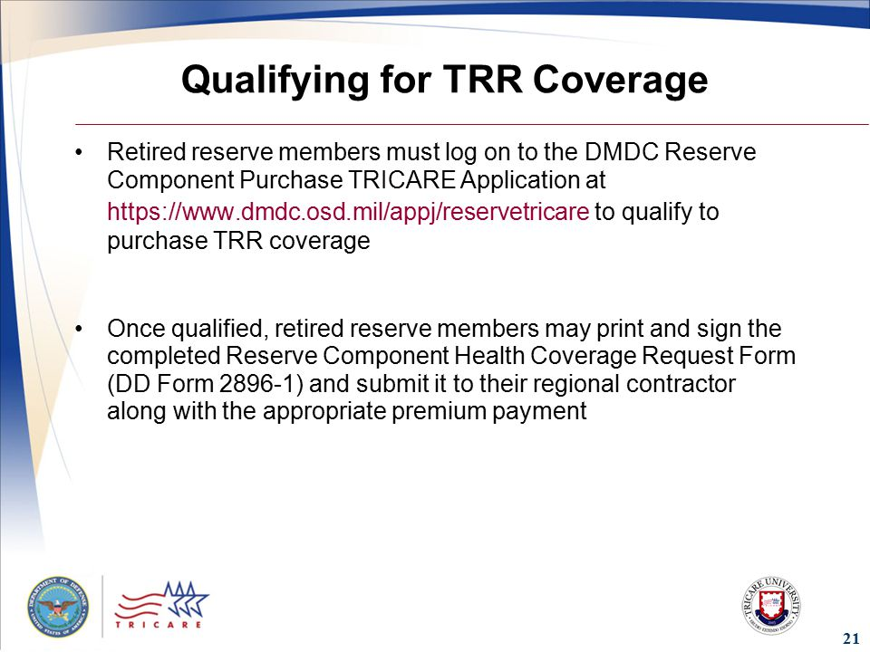 Qualifying for TRR Coverage Retired reserve members must log on to the DMDC Reserve Component Purchase TRICARE Application at   to qualify to purchase TRR coverage Once qualified, retired reserve members may print and sign the completed Reserve Component Health Coverage Request Form (DD Form ) and submit it to their regional contractor along with the appropriate premium payment 21