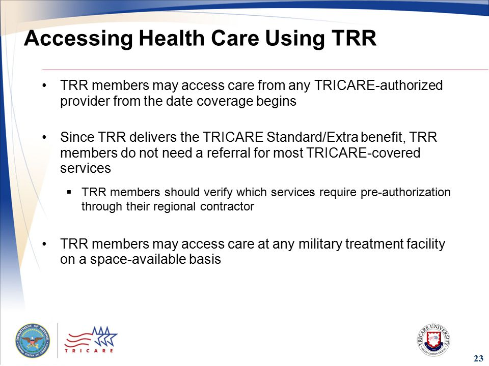 Accessing Health Care Using TRR TRR members may access care from any TRICARE-authorized provider from the date coverage begins Since TRR delivers the TRICARE Standard/Extra benefit, TRR members do not need a referral for most TRICARE-covered services  TRR members should verify which services require pre-authorization through their regional contractor TRR members may access care at any military treatment facility on a space-available basis 23