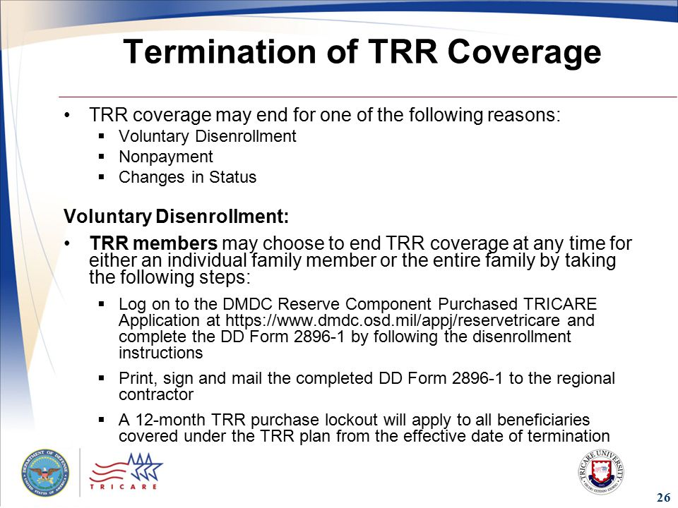 26 Termination of TRR Coverage TRR coverage may end for one of the following reasons:  Voluntary Disenrollment  Nonpayment  Changes in Status Voluntary Disenrollment: TRR members may choose to end TRR coverage at any time for either an individual family member or the entire family by taking the following steps:  Log on to the DMDC Reserve Component Purchased TRICARE Application at   and complete the DD Form by following the disenrollment instructions  Print, sign and mail the completed DD Form to the regional contractor  A 12-month TRR purchase lockout will apply to all beneficiaries covered under the TRR plan from the effective date of termination