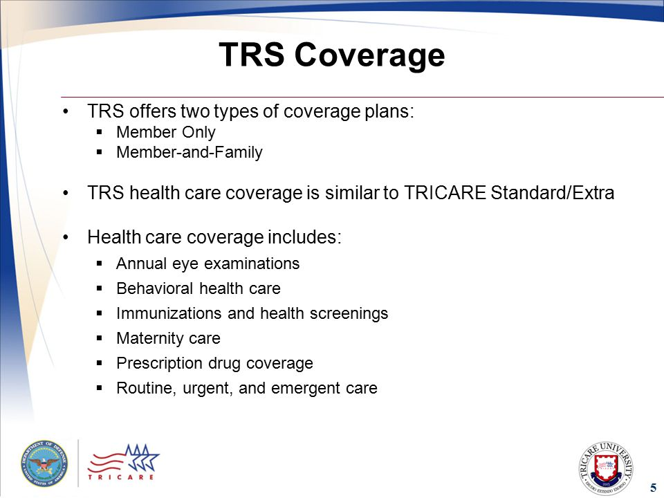5 TRS Coverage TRS offers two types of coverage plans:  Member Only  Member-and-Family TRS health care coverage is similar to TRICARE Standard/Extra Health care coverage includes:  Annual eye examinations  Behavioral health care  Immunizations and health screenings  Maternity care  Prescription drug coverage  Routine, urgent, and emergent care