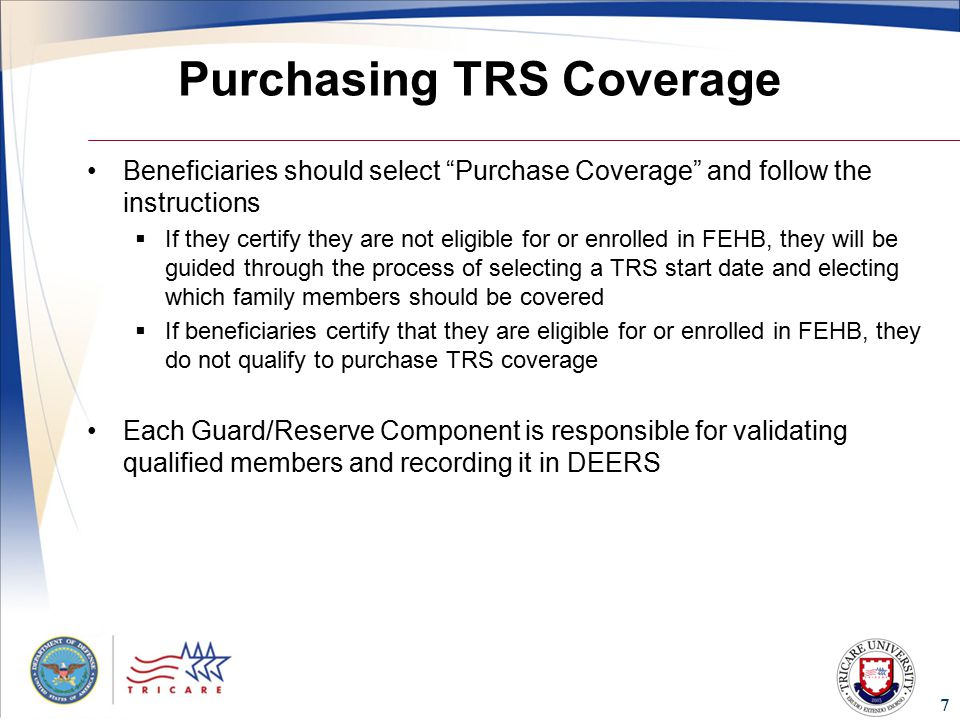 7 Purchasing TRS Coverage Beneficiaries should select Purchase Coverage and follow the instructions  If they certify they are not eligible for or enrolled in FEHB, they will be guided through the process of selecting a TRS start date and electing which family members should be covered  If beneficiaries certify that they are eligible for or enrolled in FEHB, they do not qualify to purchase TRS coverage Each Guard/Reserve Component is responsible for validating qualified members and recording it in DEERS