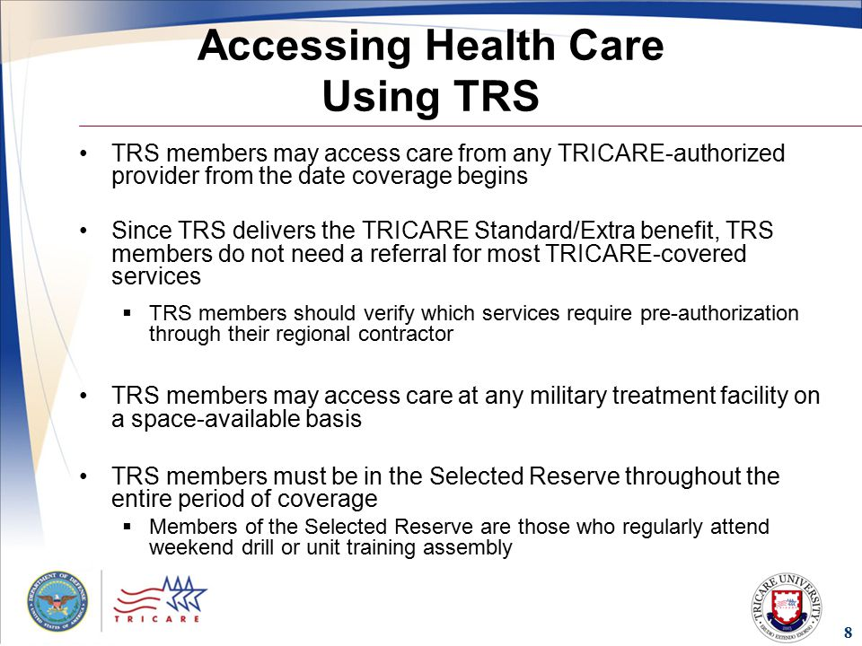 8 Accessing Health Care Using TRS TRS members may access care from any TRICARE-authorized provider from the date coverage begins Since TRS delivers the TRICARE Standard/Extra benefit, TRS members do not need a referral for most TRICARE-covered services  TRS members should verify which services require pre-authorization through their regional contractor TRS members may access care at any military treatment facility on a space-available basis TRS members must be in the Selected Reserve throughout the entire period of coverage  Members of the Selected Reserve are those who regularly attend weekend drill or unit training assembly