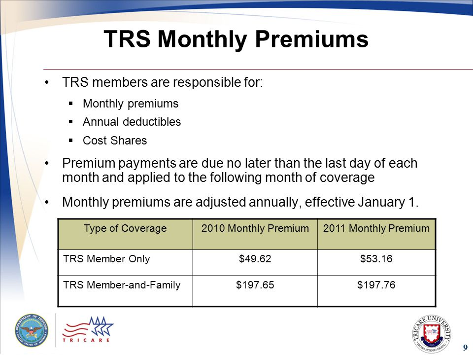 9 TRS Monthly Premiums TRS members are responsible for:  Monthly premiums  Annual deductibles  Cost Shares Premium payments are due no later than the last day of each month and applied to the following month of coverage Monthly premiums are adjusted annually, effective January 1.