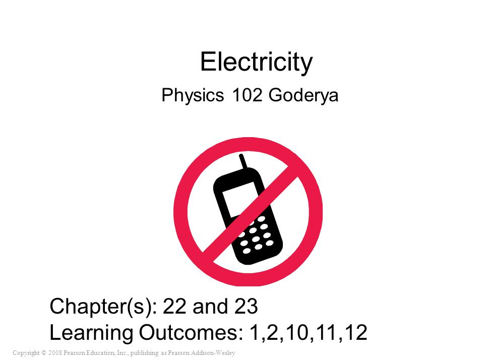 Copyright © 2008 Pearson Education, Inc., publishing as Pearson Addison-Wesley Electricity Physics 102 Goderya Chapter(s): 22 and 23 Learning Outcomes: 1,2,10,11,12