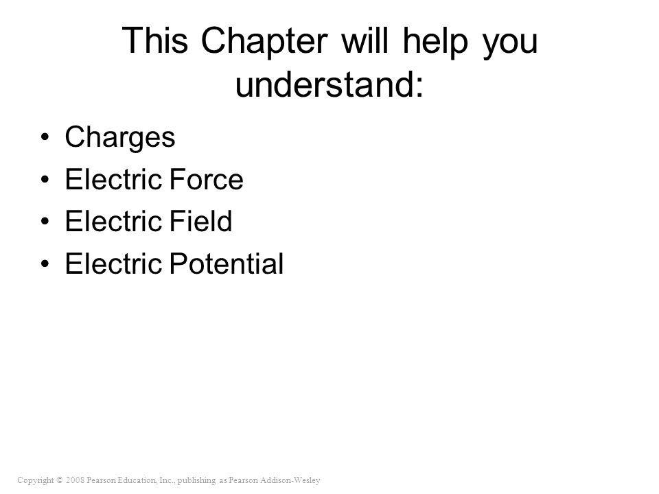 Copyright © 2008 Pearson Education, Inc., publishing as Pearson Addison-Wesley This Chapter will help you understand: Charges Electric Force Electric Field Electric Potential