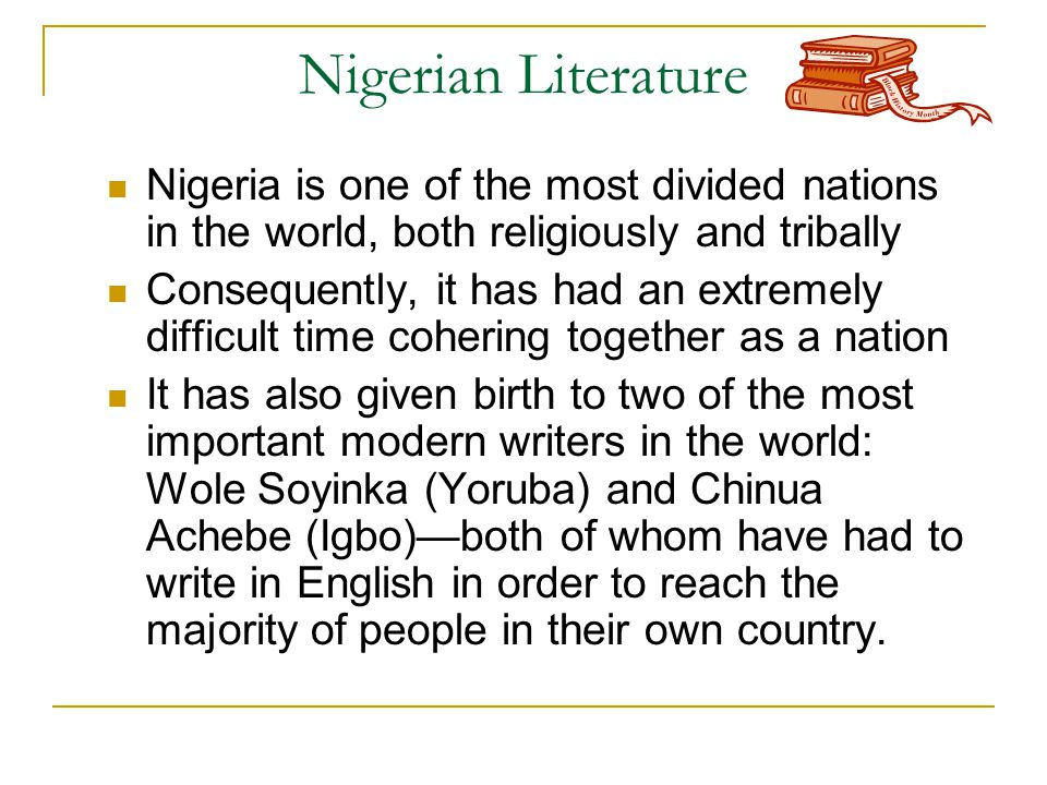 Nigerian Literature Nigeria is one of the most divided nations in the world, both religiously and tribally Consequently, it has had an extremely difficult time cohering together as a nation It has also given birth to two of the most important modern writers in the world: Wole Soyinka (Yoruba) and Chinua Achebe (Igbo)—both of whom have had to write in English in order to reach the majority of people in their own country.