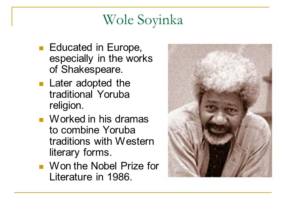 Wole Soyinka Educated in Europe, especially in the works of Shakespeare.