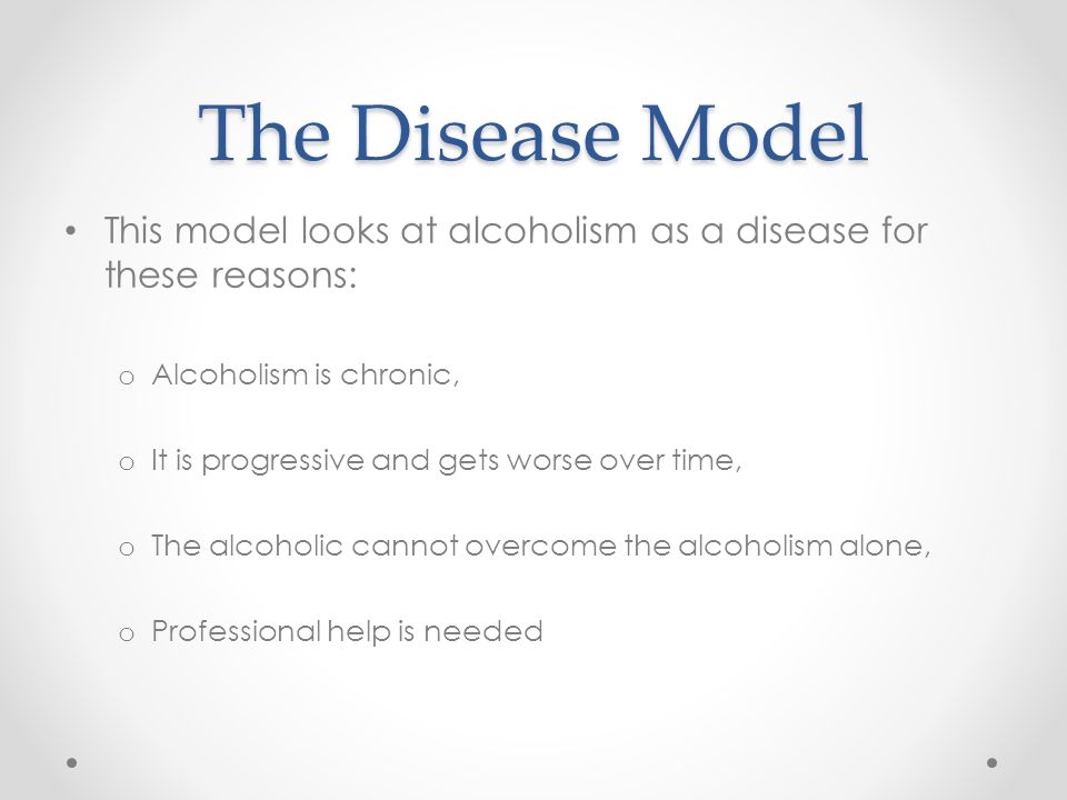 alcohol addiction addiction as a disease the disease model this2 the disease model this model looks at alcoholism as a disease for these reasons o alcoholism is chronic, o it is progressive and gets worse over time,