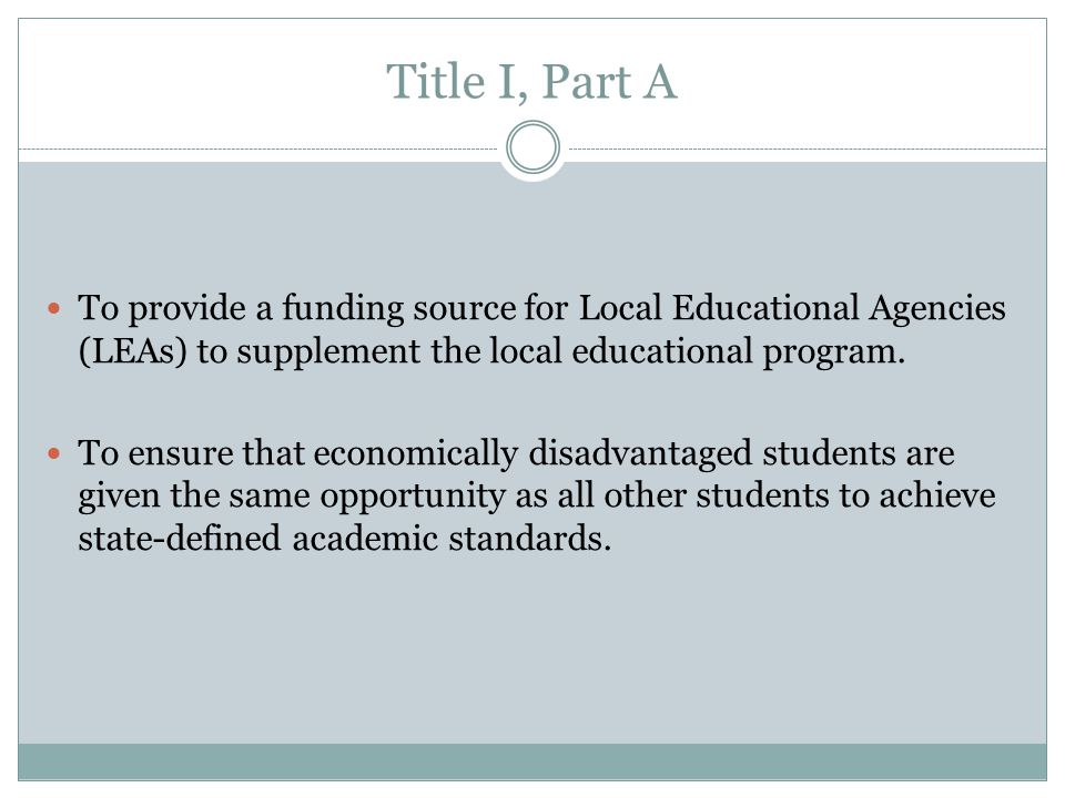 Title I, Part A To provide a funding source for Local Educational Agencies (LEAs) to supplement the local educational program.