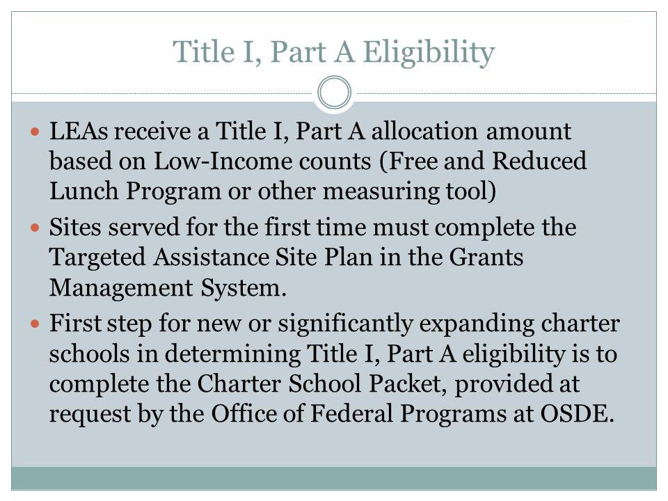Title I, Part A Eligibility LEAs receive a Title I, Part A allocation amount based on Low-Income counts (Free and Reduced Lunch Program or other measuring tool) Sites served for the first time must complete the Targeted Assistance Site Plan in the Grants Management System.