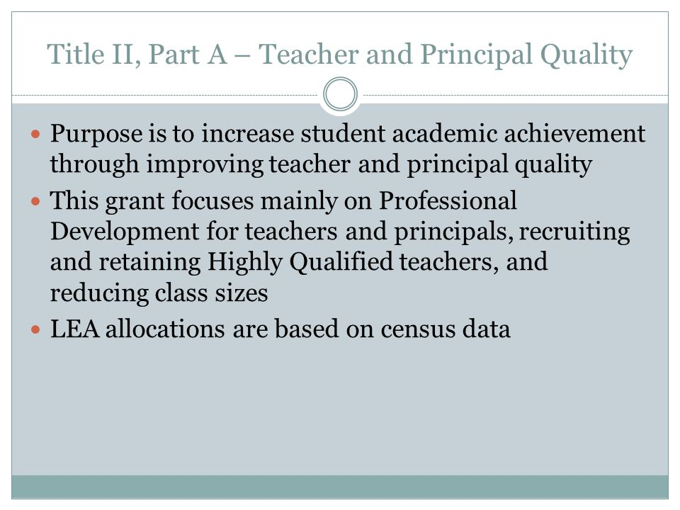 Title II, Part A – Teacher and Principal Quality Purpose is to increase student academic achievement through improving teacher and principal quality This grant focuses mainly on Professional Development for teachers and principals, recruiting and retaining Highly Qualified teachers, and reducing class sizes LEA allocations are based on census data