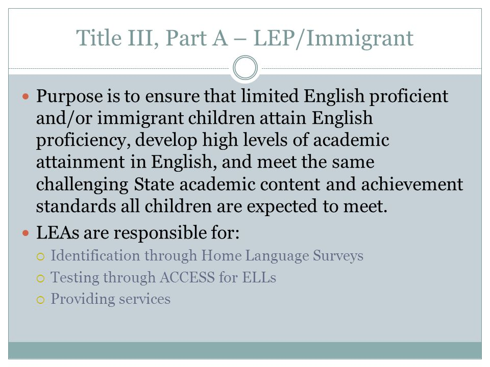 Title III, Part A – LEP/Immigrant Purpose is to ensure that limited English proficient and/or immigrant children attain English proficiency, develop high levels of academic attainment in English, and meet the same challenging State academic content and achievement standards all children are expected to meet.